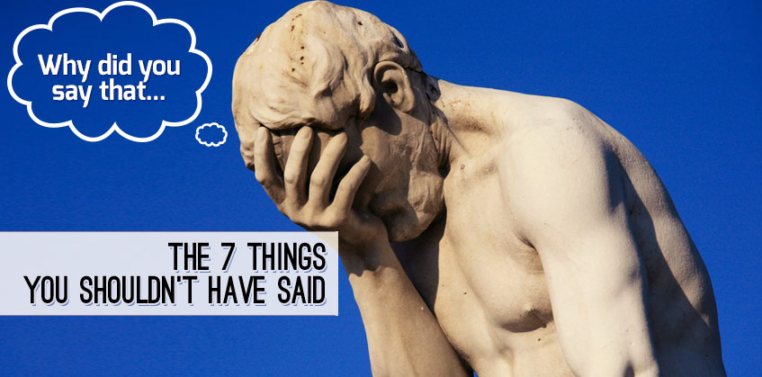 7 Things You Shouldn't Have Said